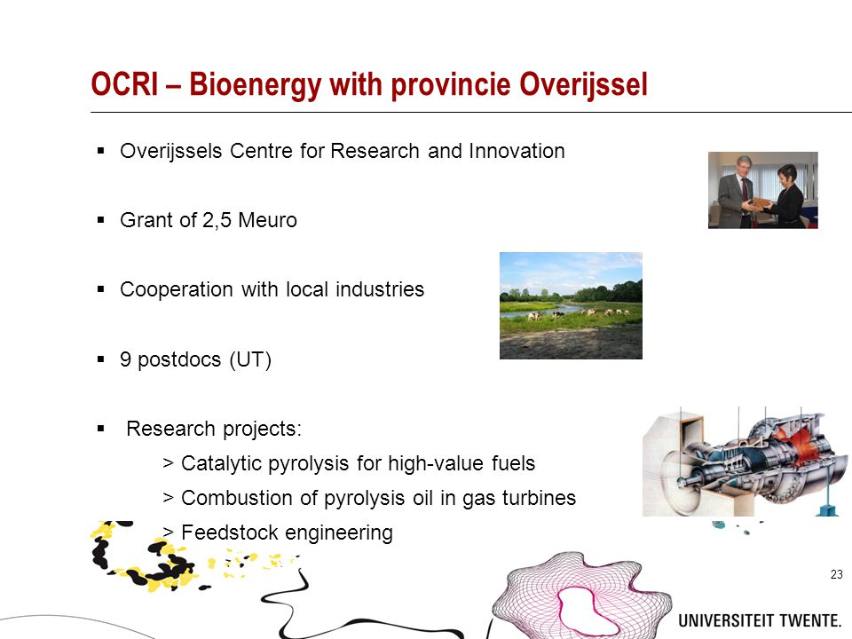23 OCRI – Bioenergy with provincie Overijssel  Overijssels Centre for Research and Innovation  Grant of 2,5 Meuro  Cooperation with local industrie