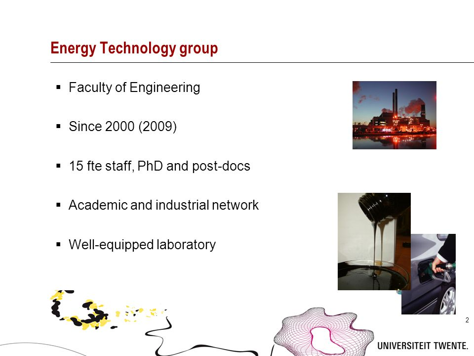 2 Energy Technology group  Faculty of Engineering  Since 2000 (2009)  15 fte staff, PhD and post-docs  Academic and industrial network  Well-equi