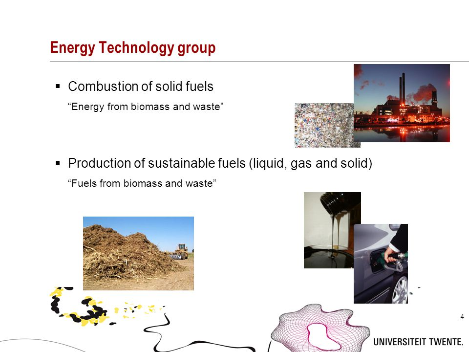 """4 Energy Technology group  Combustion of solid fuels """"Energy from biomass and waste""""  Production of sustainable fuels (liquid, gas and solid) """"Fuels"""