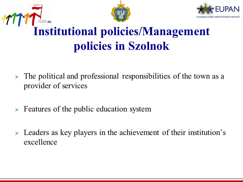 Institutional policies/Management policies in Szolnok  The political and professional responsibilities of the town as a provider of services  Features of the public education system  Leaders as key players in the achievement of their institution's excellence