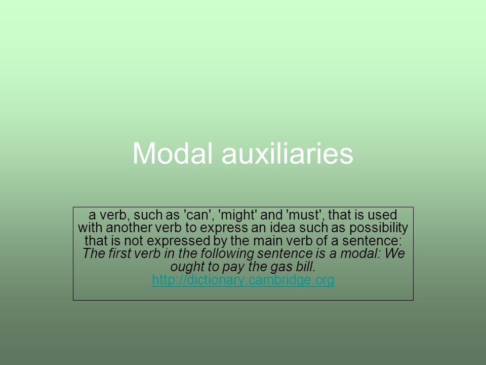 Modal auxiliaries a verb, such as can , might and must , that is used with another verb to express an idea such as possibility that is not expressed by the main verb of a sentence: The first verb in the following sentence is a modal: We ought to pay the gas bill.