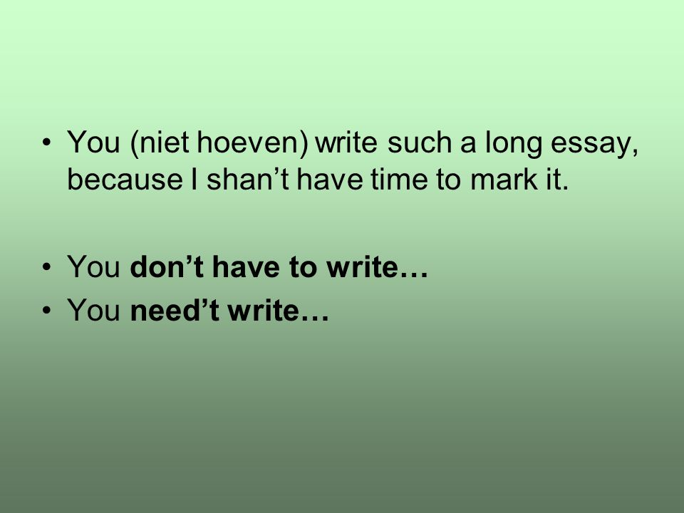 You (niet hoeven) write such a long essay, because I shan't have time to mark it.