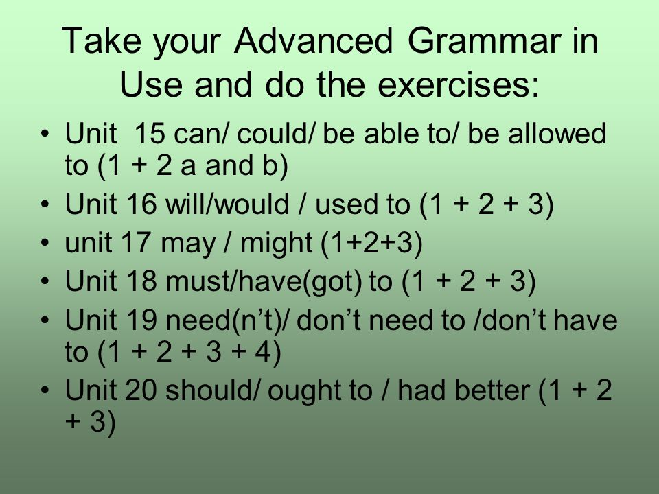 Take your Advanced Grammar in Use and do the exercises: Unit 15 can/ could/ be able to/ be allowed to (1 + 2 a and b) Unit 16 will/would / used to (1 + 2 + 3) unit 17 may / might (1+2+3) Unit 18 must/have(got) to (1 + 2 + 3) Unit 19 need(n't)/ don't need to /don't have to (1 + 2 + 3 + 4) Unit 20 should/ ought to / had better (1 + 2 + 3)