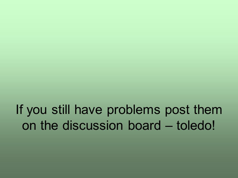 If you still have problems post them on the discussion board – toledo!