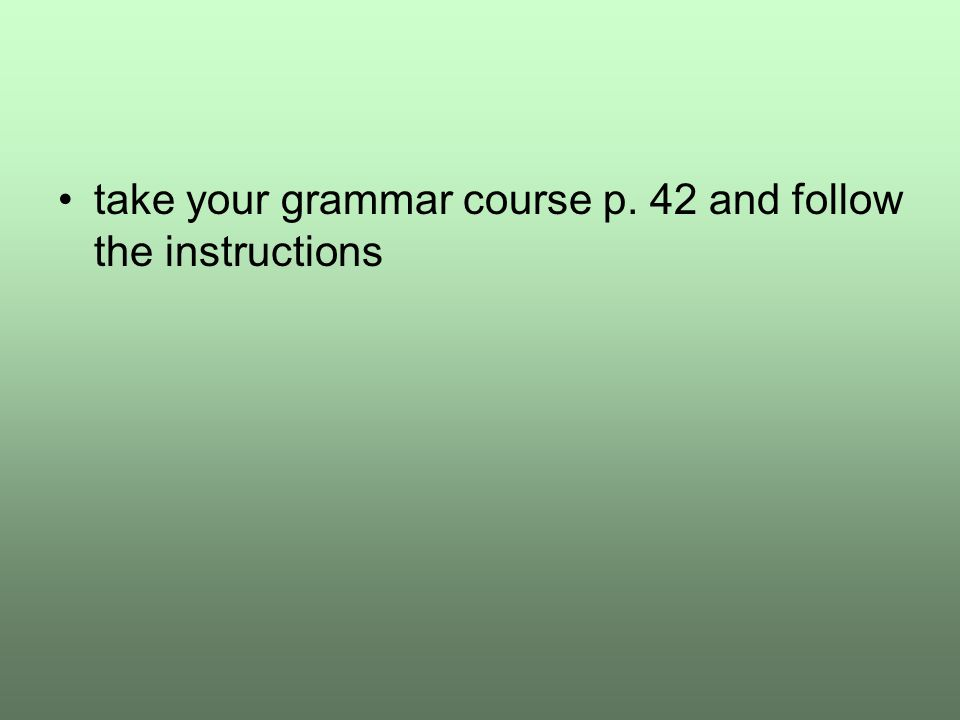 take your grammar course p. 42 and follow the instructions