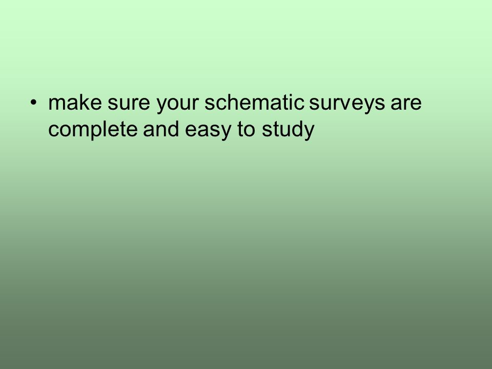 make sure your schematic surveys are complete and easy to study