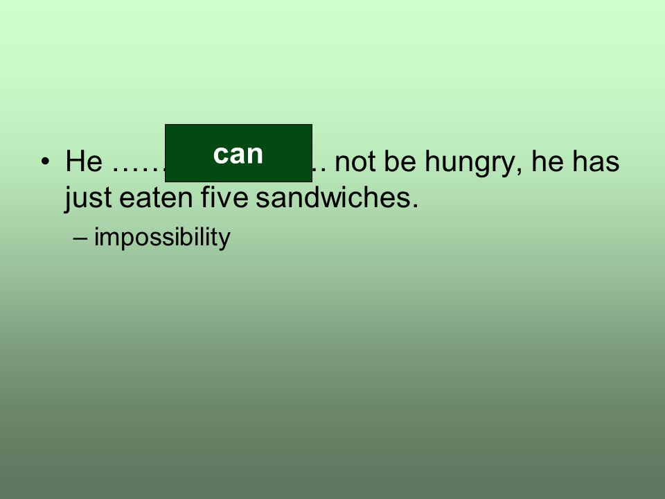 He …………………. not be hungry, he has just eaten five sandwiches. –impossibility can