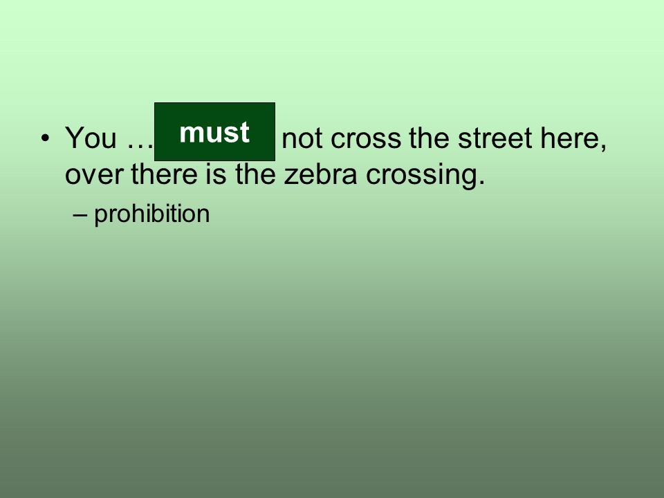 You …………… not cross the street here, over there is the zebra crossing. –prohibition must