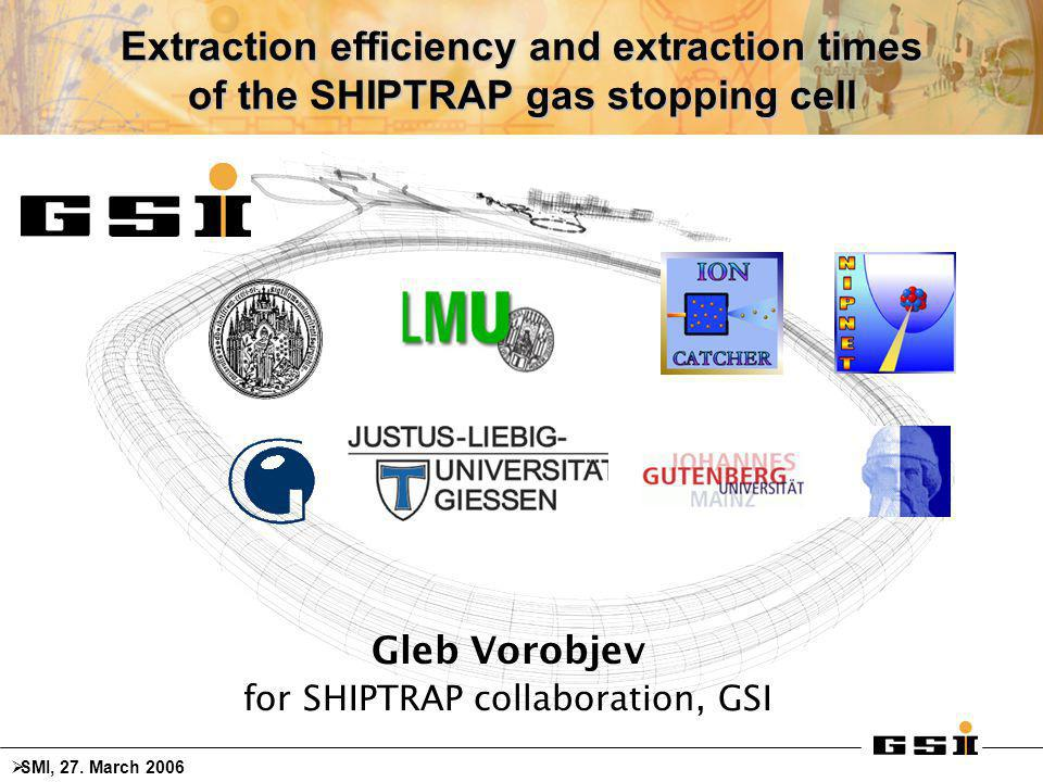 Extraction efficiency and extraction times of the SHIPTRAP gas stopping cell Gleb Vorobjev for SHIPTRAP collaboration, GSI  SMI, 27.