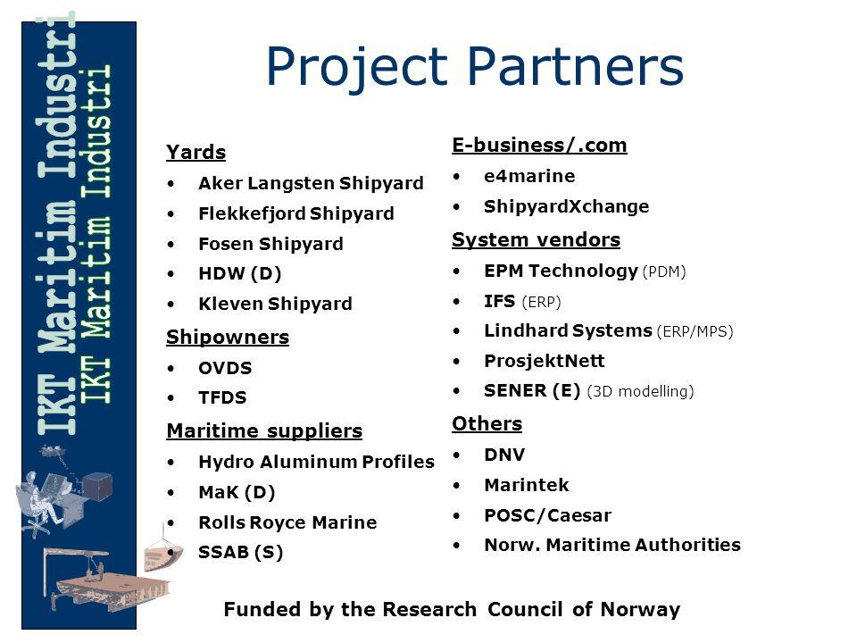 Project Partners Yards Aker Langsten Shipyard Flekkefjord Shipyard Fosen Shipyard HDW (D) Kleven Shipyard Shipowners OVDS TFDS Maritime suppliers Hydro Aluminum Profiles MaK (D) Rolls Royce Marine SSAB (S) E-business/.com e4marine ShipyardXchange System vendors EPM Technology (PDM) IFS (ERP) Lindhard Systems (ERP/MPS) ProsjektNett SENER (E) (3D modelling) Others DNV Marintek POSC/Caesar Norw.