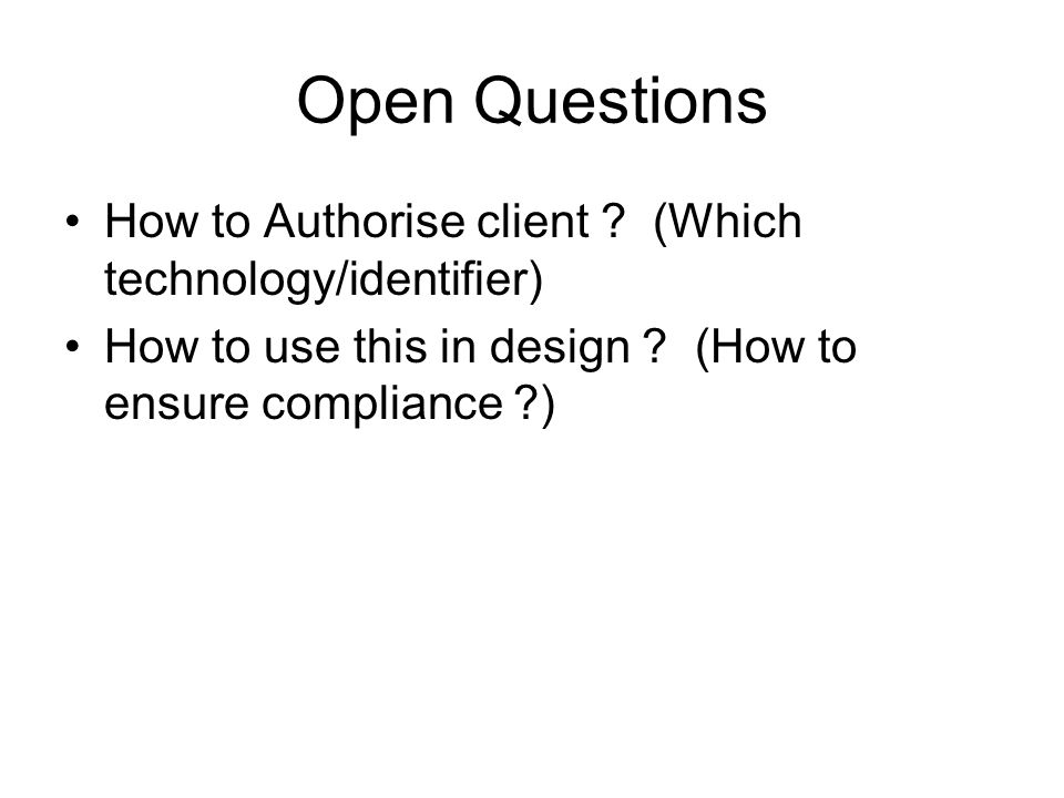 Open Questions How to Authorise client . (Which technology/identifier) How to use this in design .