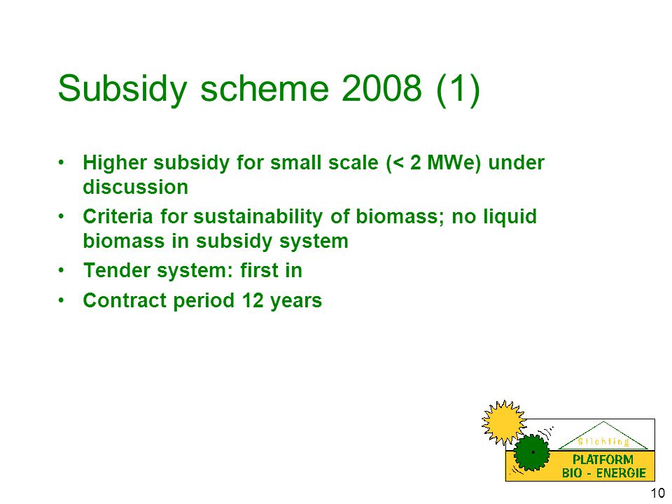 10 Subsidy scheme 2008 (1) Higher subsidy for small scale (< 2 MWe) under discussion Criteria for sustainability of biomass; no liquid biomass in subsidy system Tender system: first in Contract period 12 years