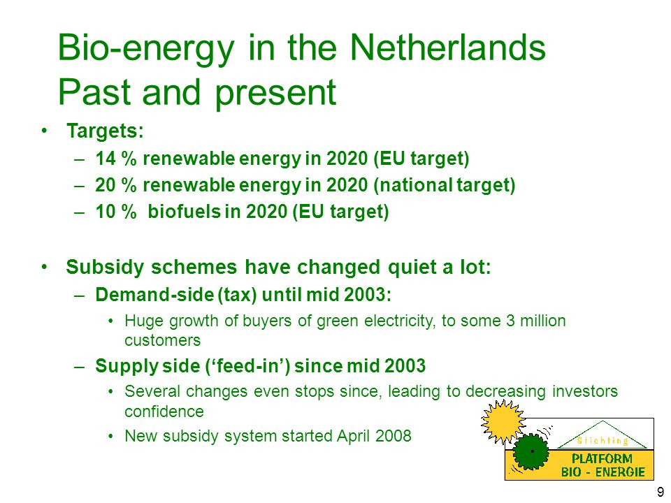 9 Bio-energy in the Netherlands Past and present Targets: –14 % renewable energy in 2020 (EU target) –20 % renewable energy in 2020 (national target) –10 % biofuels in 2020 (EU target) Subsidy schemes have changed quiet a lot: –Demand-side (tax) until mid 2003: Huge growth of buyers of green electricity, to some 3 million customers –Supply side ('feed-in') since mid 2003 Several changes even stops since, leading to decreasing investors confidence New subsidy system started April 2008