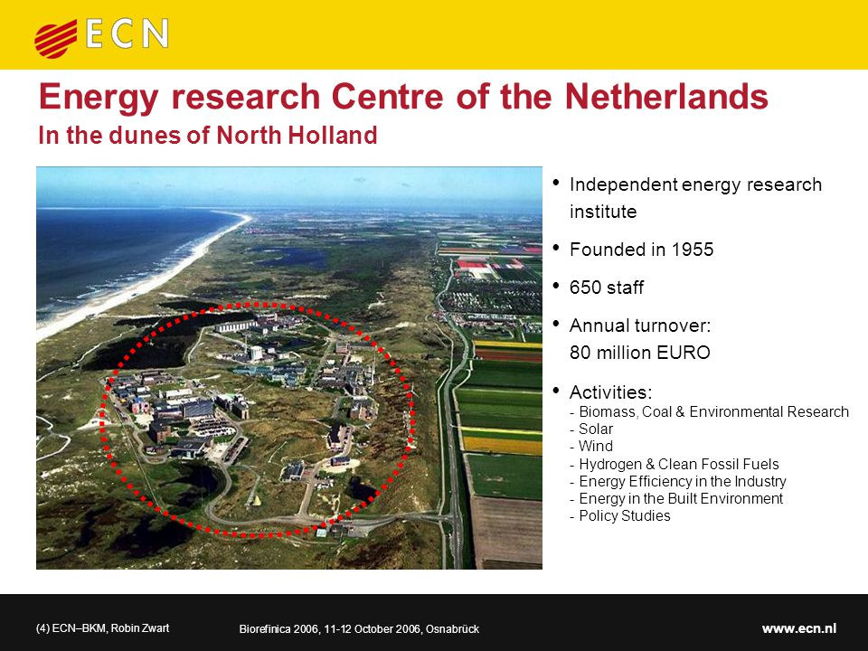(4) ECN–BKM, Robin Zwart Biorefinica 2006, 11-12 October 2006, Osnabrück www.ecn.nl Energy research Centre of the Netherlands Independent energy research institute Founded in 1955 650 staff Annual turnover: 80 million EURO Activities: - Biomass, Coal & Environmental Research - Solar - Wind - Hydrogen & Clean Fossil Fuels - Energy Efficiency in the Industry - Energy in the Built Environment - Policy Studies In the dunes of North Holland