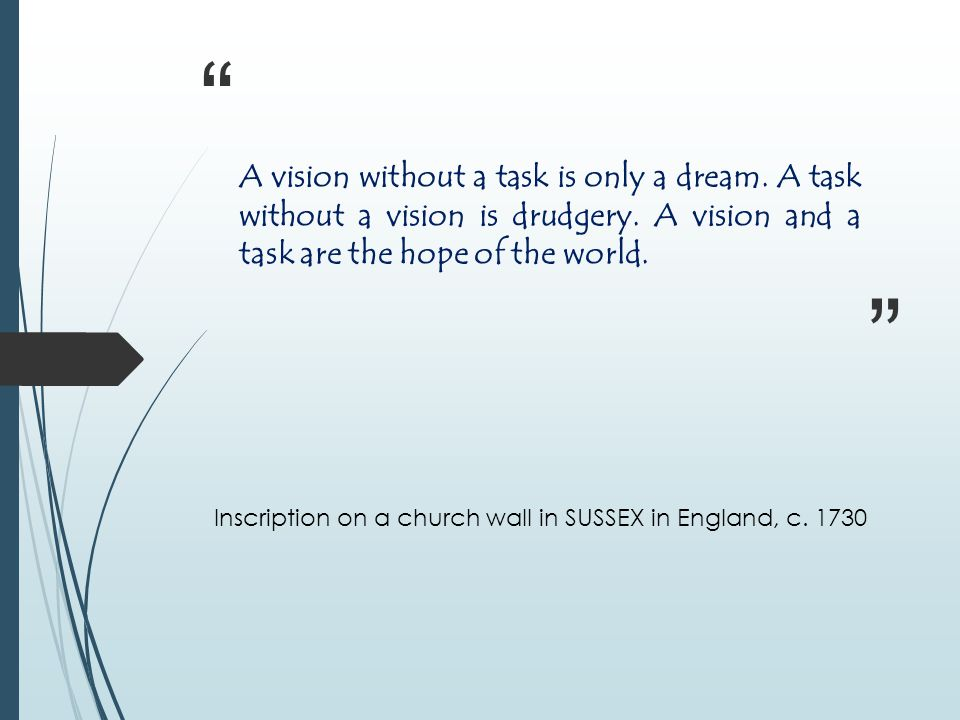 A vision without a task is only a dream.A task without a vision is drudgery.