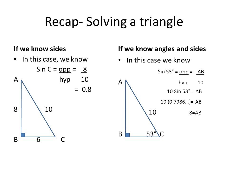 Recap- Solving a triangle If we know sides In this case, we know Sin C = opp = 8 Ahyp 10 = B6 C If we know angles and sides In this case we know Sin 53° = opp = AB A hyp Sin 53°= AB 10 (0.7986…)= AB 10 8=AB B 53° C