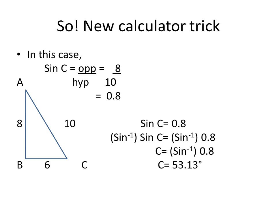 So! New calculator trick In this case, Sin C = opp = 8 Ahyp 10 = 0.8 8 10 Sin C= 0.8 (Sin -1 ) Sin C= (Sin -1 ) 0.8 C= (Sin -1 ) 0.8 B6 C C= 53.13°