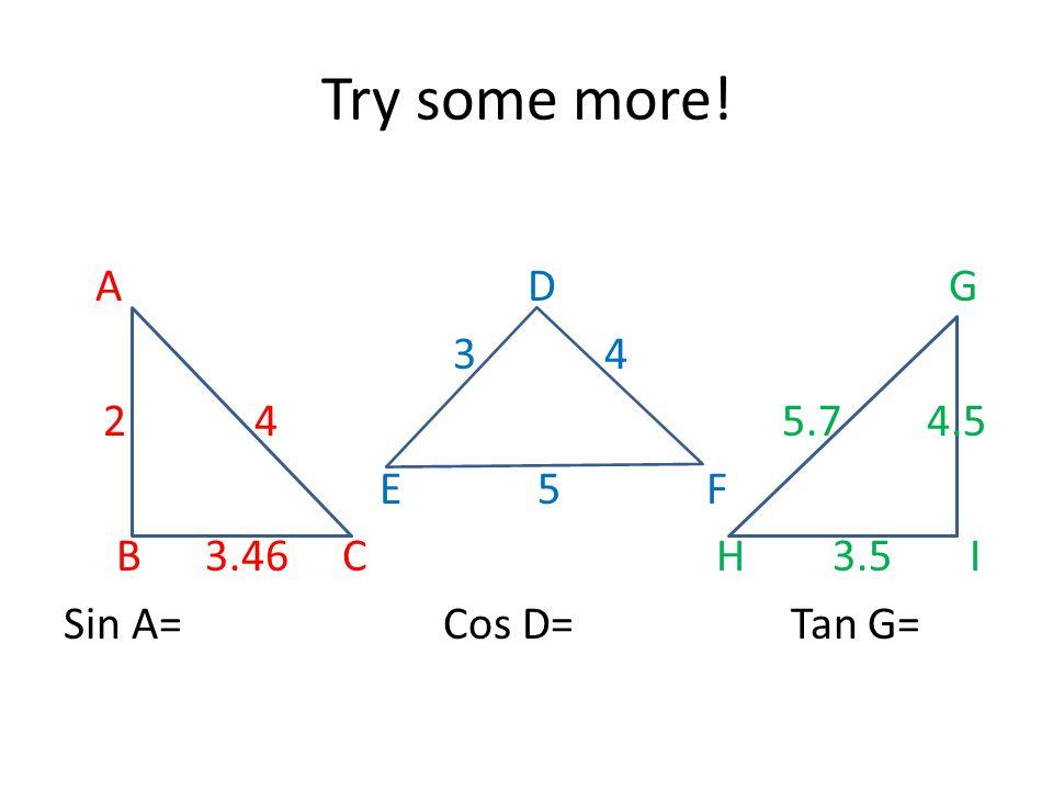 Try some more! A D G 3 4 2 4 5.7 4.5 E 5 F B 3.46 C H 3.5 I Sin A= Cos D= Tan G=