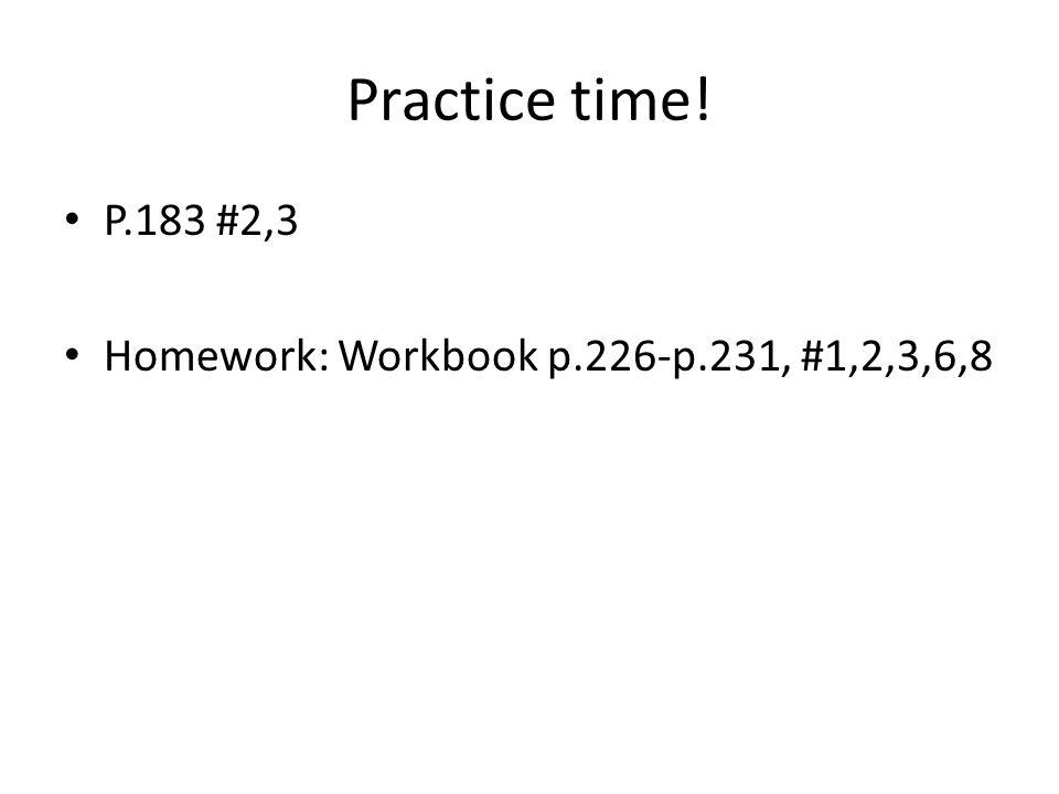 Practice time! P.183 #2,3 Homework: Workbook p.226-p.231, #1,2,3,6,8