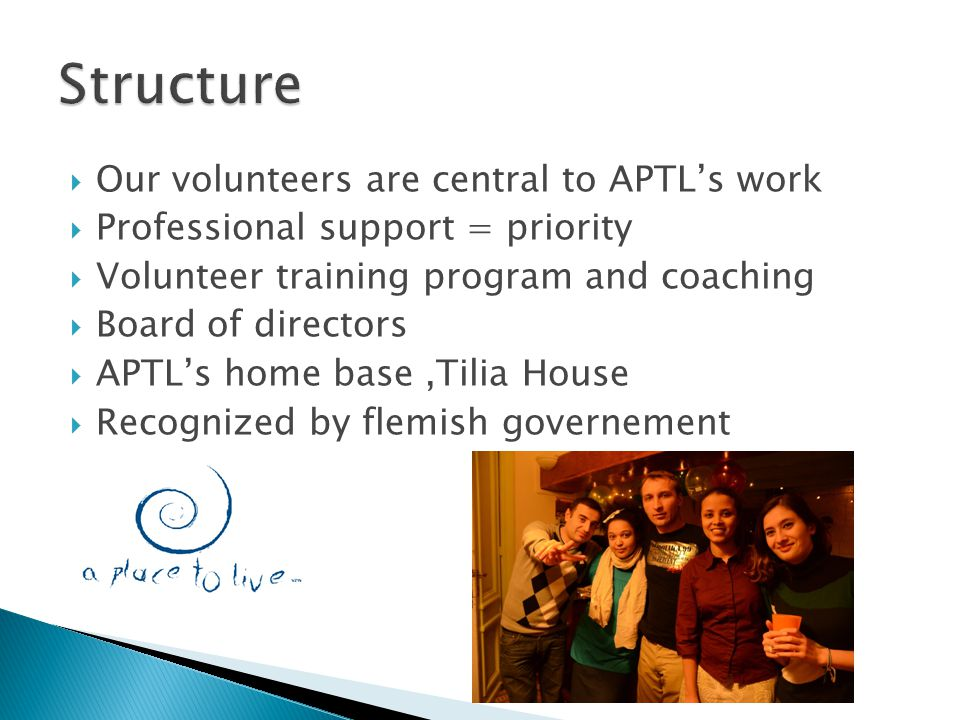  Our volunteers are central to APTL's work  Professional support = priority  Volunteer training program and coaching  Board of directors  APTL's home base,Tilia House  Recognized by flemish governement