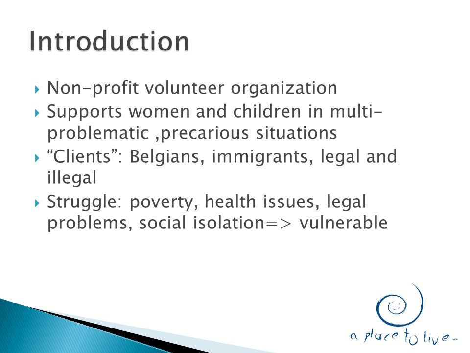  Non-profit volunteer organization  Supports women and children in multi- problematic,precarious situations  Clients : Belgians, immigrants, legal and illegal  Struggle: poverty, health issues, legal problems, social isolation=> vulnerable