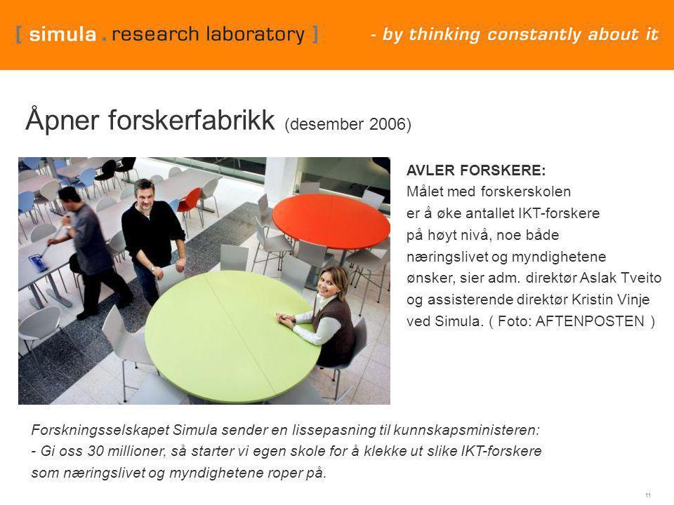 11 Åpner forskerfabrikk (desember 2006) Forskningsselskapet Simula sender en lissepasning til kunnskapsministeren: - Gi oss 30 millioner, så starter vi egen skole for å klekke ut slike IKT-forskere som næringslivet og myndighetene roper på.
