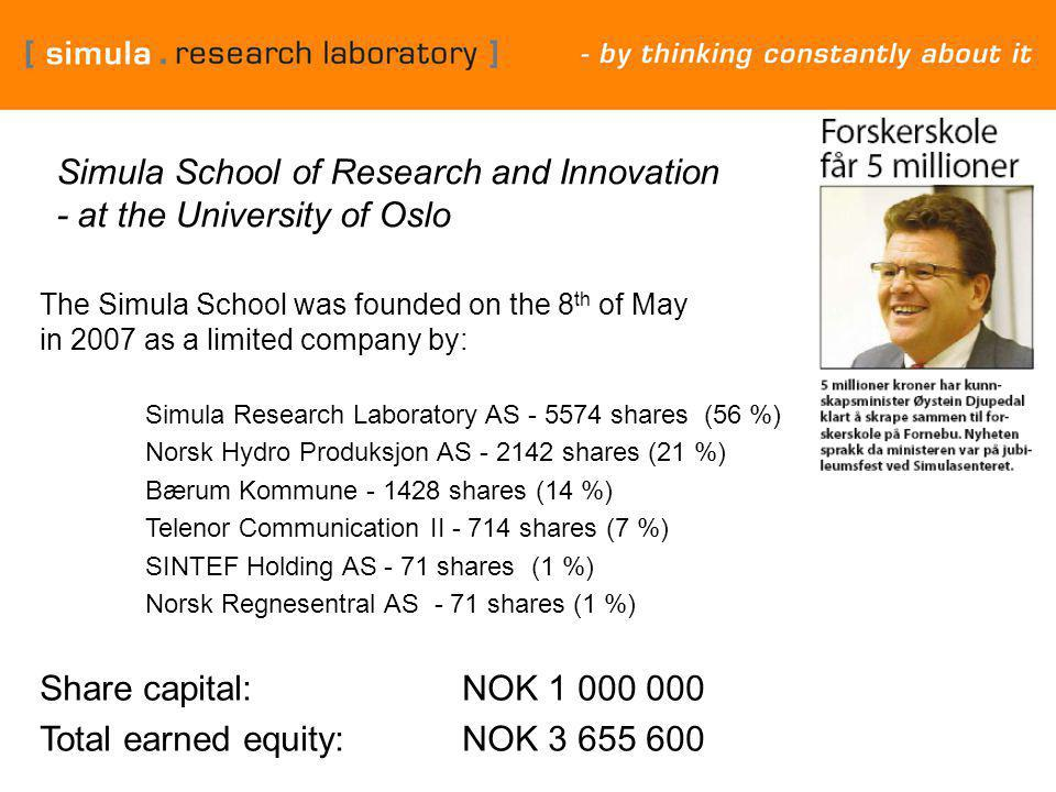 Simula School of Research and Innovation - at the University of Oslo The Simula School was founded on the 8 th of May in 2007 as a limited company by: Simula Research Laboratory AS - 5574 shares (56 %) Norsk Hydro Produksjon AS - 2142 shares (21 %) Bærum Kommune - 1428 shares (14 %) Telenor Communication II - 714 shares (7 %) SINTEF Holding AS - 71 shares (1 %) Norsk Regnesentral AS - 71 shares (1 %) Share capital: NOK 1 000 000 Total earned equity:NOK 3 655 600