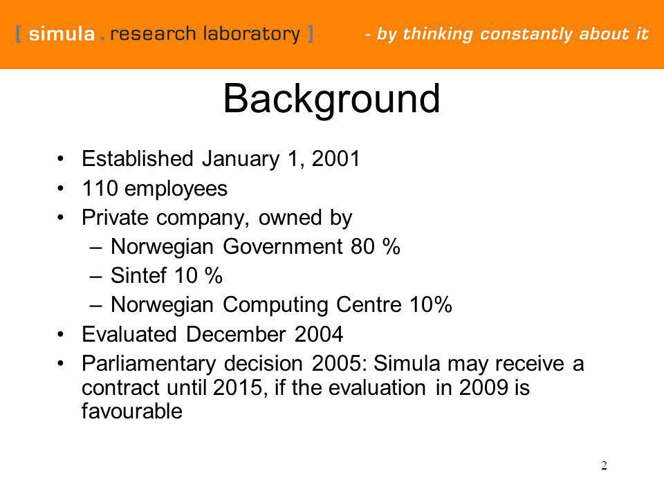 2 Background Established January 1, 2001 110 employees Private company, owned by –Norwegian Government 80 % –Sintef 10 % –Norwegian Computing Centre 10% Evaluated December 2004 Parliamentary decision 2005: Simula may receive a contract until 2015, if the evaluation in 2009 is favourable