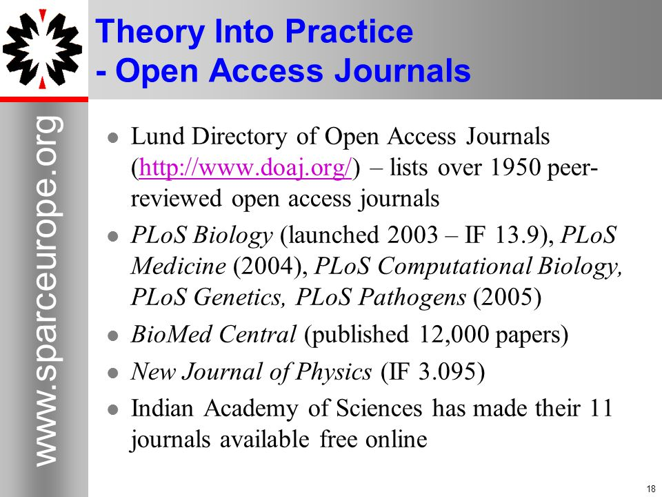 18 www.sparceurope.org 18 Theory Into Practice - Open Access Journals Lund Directory of Open Access Journals (http://www.doaj.org/) – lists over 1950 peer- reviewed open access journalshttp://www.doaj.org/ PLoS Biology (launched 2003 – IF 13.9), PLoS Medicine (2004), PLoS Computational Biology, PLoS Genetics, PLoS Pathogens (2005) BioMed Central (published 12,000 papers) New Journal of Physics (IF 3.095) Indian Academy of Sciences has made their 11 journals available free online
