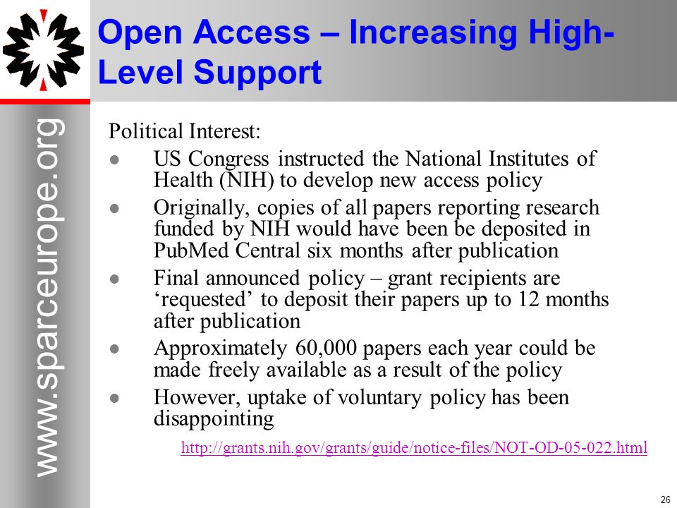 26 www.sparceurope.org 26 Open Access – Increasing High- Level Support Political Interest: US Congress instructed the National Institutes of Health (NIH) to develop new access policy Originally, copies of all papers reporting research funded by NIH would have been be deposited in PubMed Central six months after publication Final announced policy – grant recipients are 'requested' to deposit their papers up to 12 months after publication Approximately 60,000 papers each year could be made freely available as a result of the policy However, uptake of voluntary policy has been disappointing http://grants.nih.gov/grants/guide/notice-files/NOT-OD-05-022.html