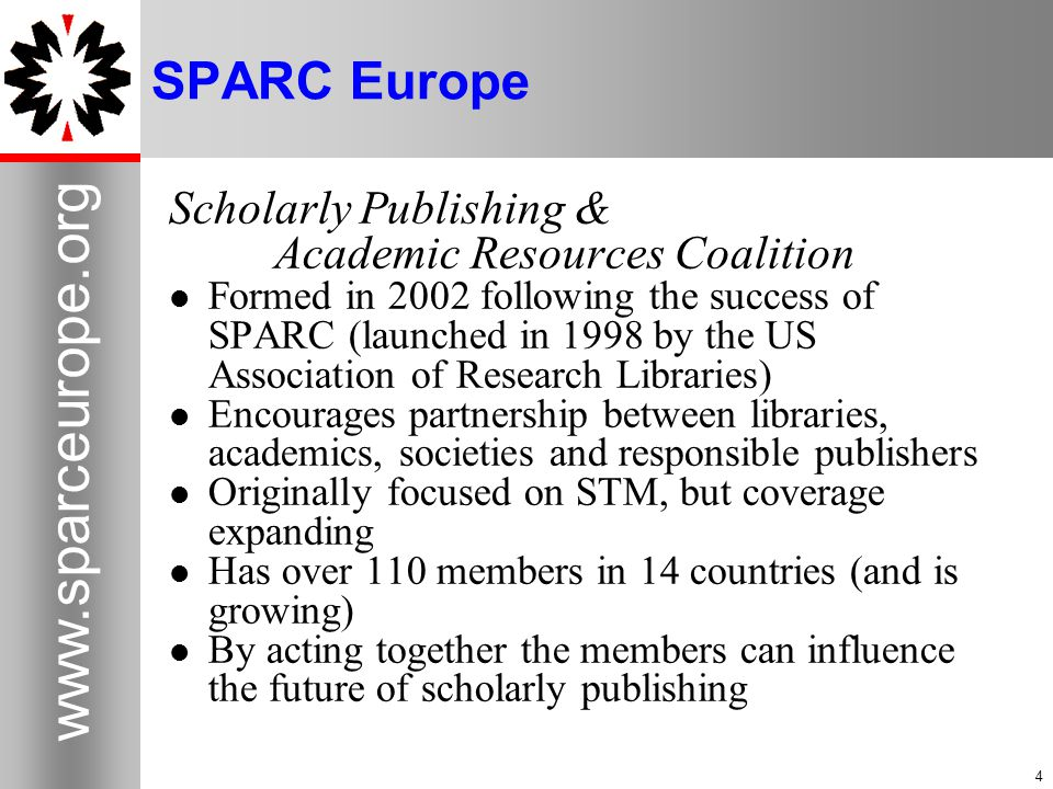 4 www.sparceurope.org 4 SPARC Europe Scholarly Publishing & Academic Resources Coalition Formed in 2002 following the success of SPARC (launched in 1998 by the US Association of Research Libraries) Encourages partnership between libraries, academics, societies and responsible publishers Originally focused on STM, but coverage expanding Has over 110 members in 14 countries (and is growing) By acting together the members can influence the future of scholarly publishing