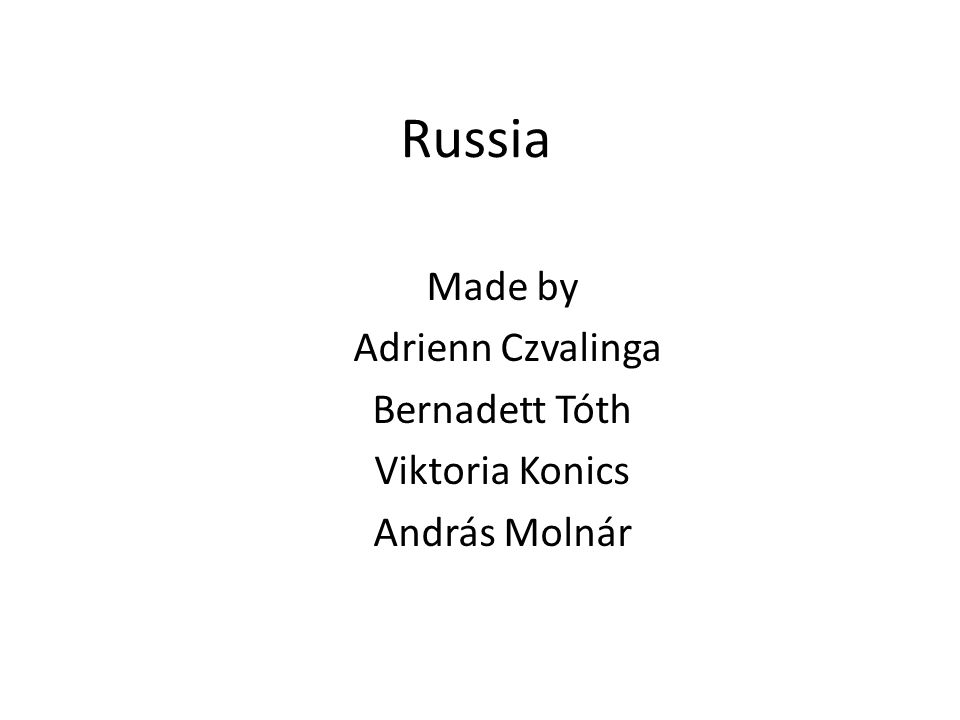Russia Made by Adrienn Czvalinga Bernadett Tóth Viktoria Konics András Molnár