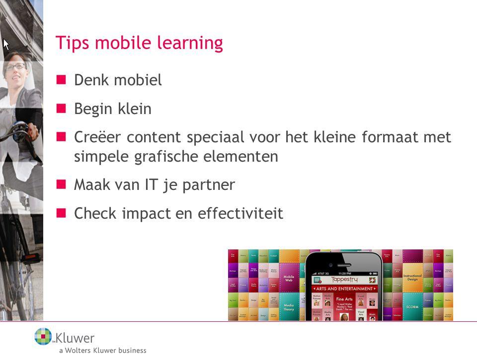 Tips mobile learning Denk mobiel Begin klein Creëer content speciaal voor het kleine formaat met simpele grafische elementen Maak van IT je partner Check impact en effectiviteit