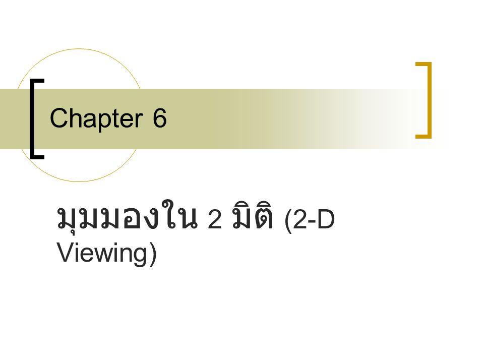 Chapter 6 มุมมองใน 2 มิติ (2-D Viewing)