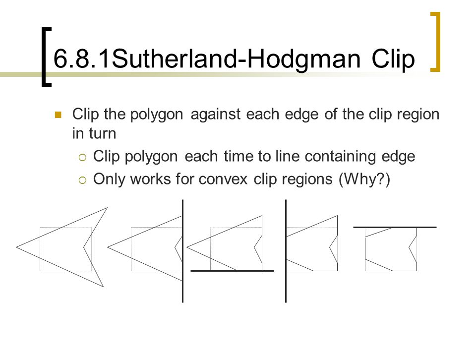 6.8.1Sutherland-Hodgman Clip Clip the polygon against each edge of the clip region in turn  Clip polygon each time to line containing edge  Only wor