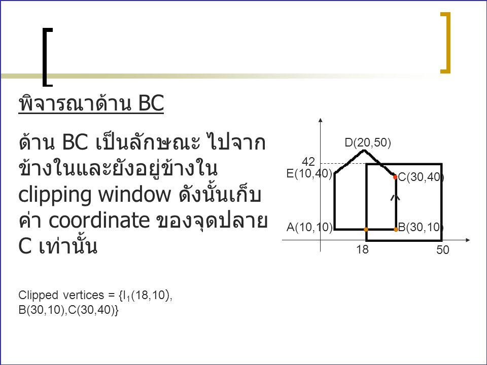 A(10,10)B(30,10) C(30,40) E(10,40) D(20,50) 18 50 42 พิจารณาด้าน BC ด้าน BC เป็นลักษณะ ไปจาก ข้างในและยังอยู่ข้างใน clipping window ดังนั้นเก็บ ค่า co