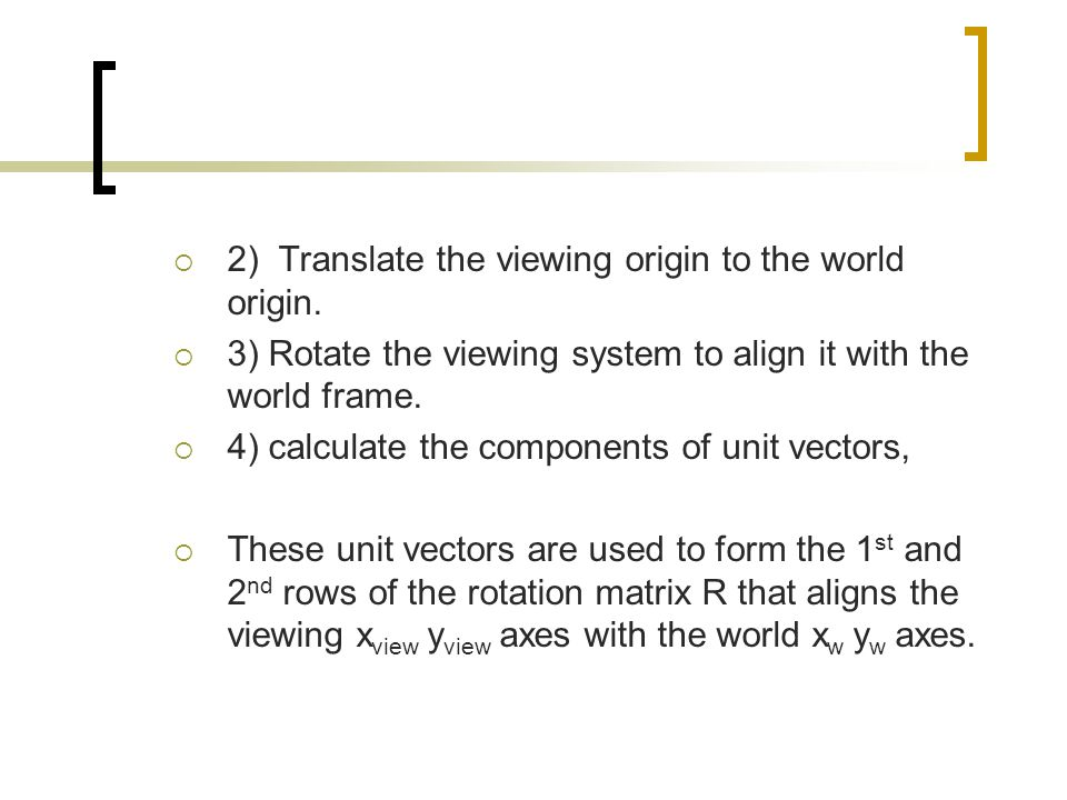  2) Translate the viewing origin to the world origin.  3) Rotate the viewing system to align it with the world frame.  4) calculate the components