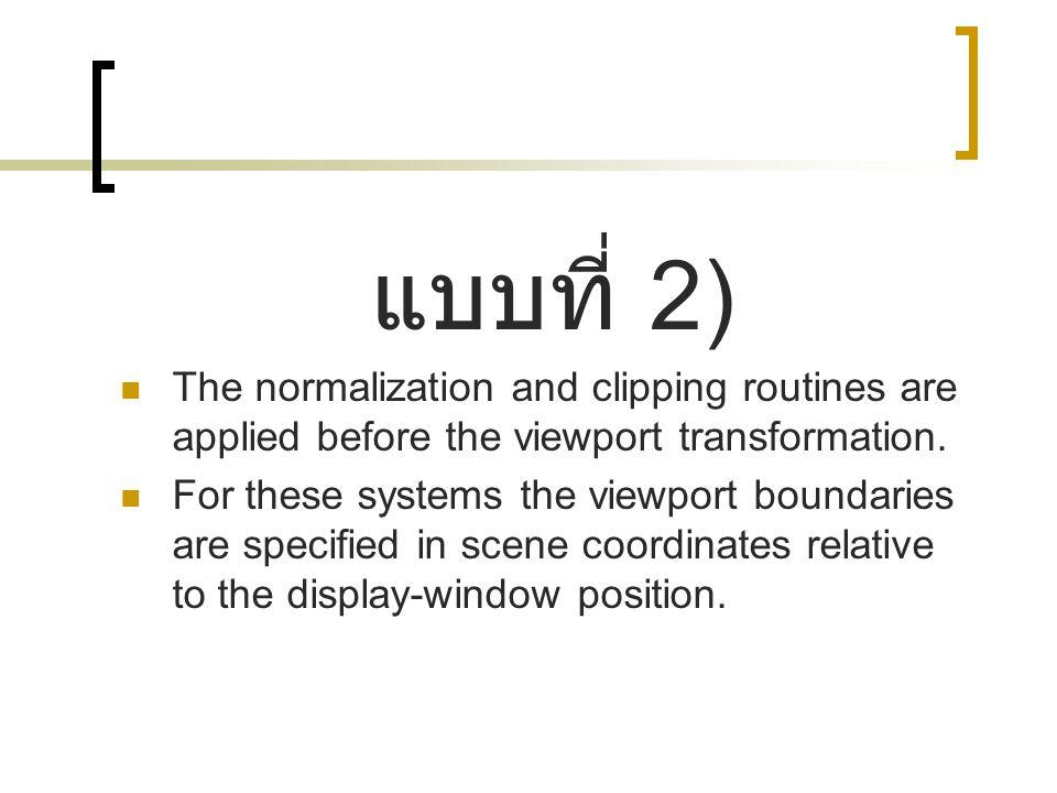 แบบที่ 2) The normalization and clipping routines are applied before the viewport transformation. For these systems the viewport boundaries are specif