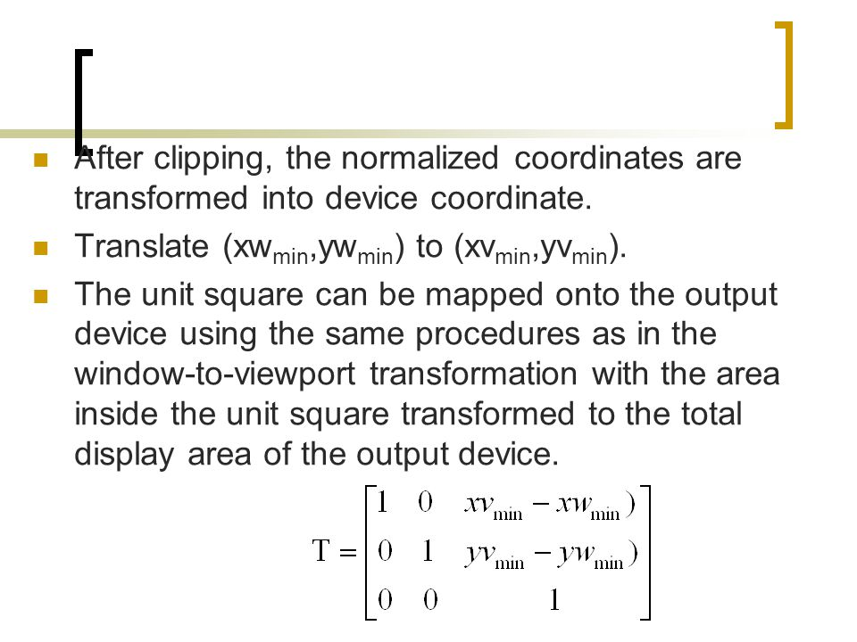 After clipping, the normalized coordinates are transformed into device coordinate. Translate (xw min,yw min ) to (xv min,yv min ). The unit square can