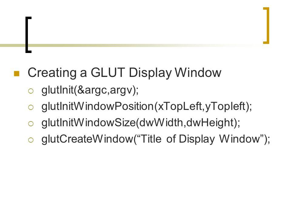 Creating a GLUT Display Window  glutInit(&argc,argv);  glutInitWindowPosition(xTopLeft,yTopleft);  glutInitWindowSize(dwWidth,dwHeight);  glutCrea