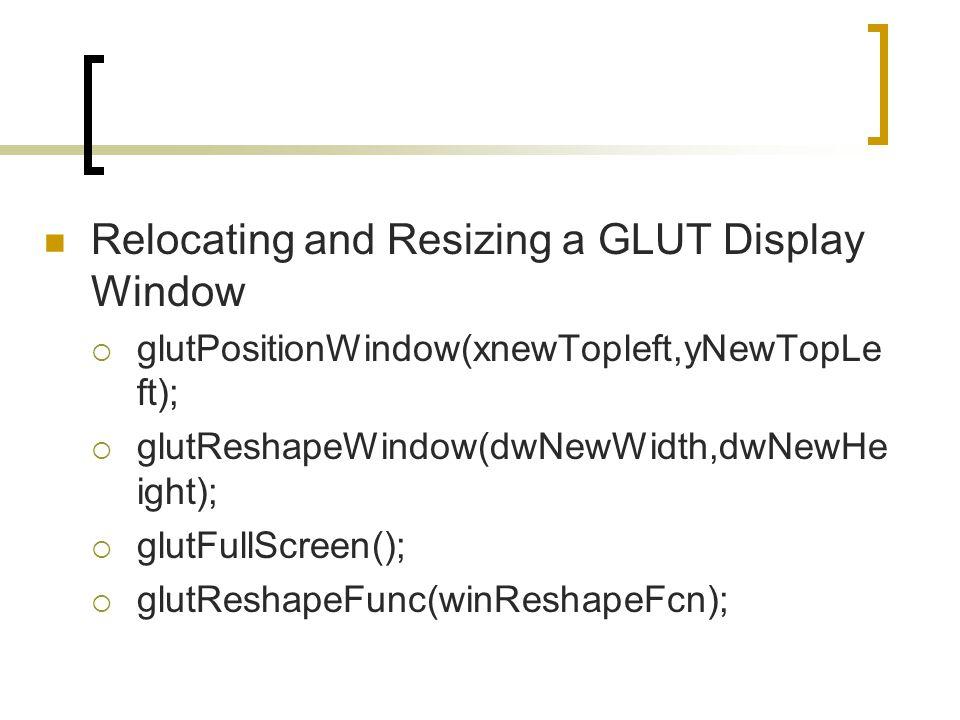 Relocating and Resizing a GLUT Display Window  glutPositionWindow(xnewTopleft,yNewTopLe ft);  glutReshapeWindow(dwNewWidth,dwNewHe ight);  glutFull