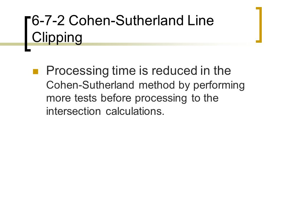 6-7-2 Cohen-Sutherland Line Clipping Processing time is reduced in the Cohen-Sutherland method by performing more tests before processing to the inter