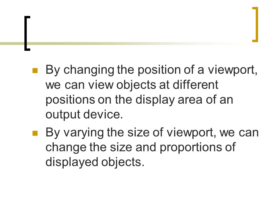 By changing the position of a viewport, we can view objects at different positions on the display area of an output device. By varying the size of vie