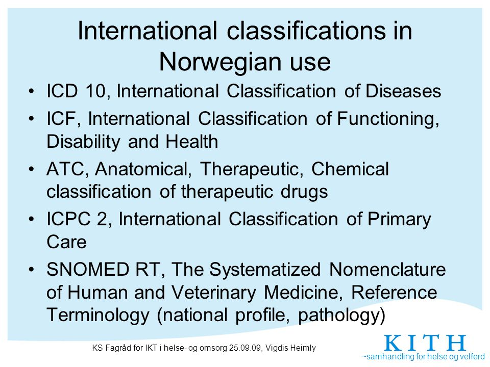 ~samhandling for helse og velferd International classifications in Norwegian use ICD 10, International Classification of Diseases ICF, International Classification of Functioning, Disability and Health ATC, Anatomical, Therapeutic, Chemical classification of therapeutic drugs ICPC 2, International Classification of Primary Care SNOMED RT, The Systematized Nomenclature of Human and Veterinary Medicine, Reference Terminology (national profile, pathology) KS Fagråd for IKT i helse- og omsorg 25.09.09, Vigdis Heimly
