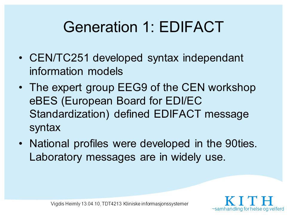 ~samhandling for helse og velferd Generation 1: EDIFACT CEN/TC251 developed syntax independant information models The expert group EEG9 of the CEN workshop eBES (European Board for EDI/EC Standardization) defined EDIFACT message syntax National profiles were developed in the 90ties.