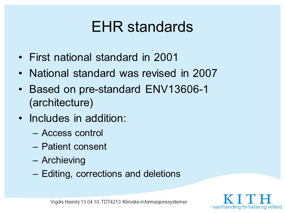~samhandling for helse og velferd EHR standards First national standard in 2001 National standard was revised in 2007 Based on pre-standard ENV13606-1 (architecture) Includes in addition: –Access control –Patient consent –Archieving –Editing, corrections and deletions Vigdis Heimly 13.04.10, TDT4213 Kliniske informasjonssystemer