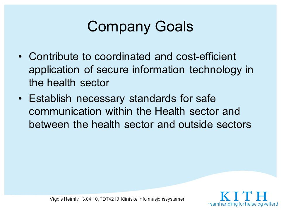 ~samhandling for helse og velferd Norwegian standardisation policy Adapt European or international standards, when possible National standards are developed when international standards are missing Keep standards as stable as possible when disseminated –Health care organisations and vendors need to be confident that they get return on investment when implementing standard Long overlap period is necessary when replacing standards Vigdis Heimly 13.04.10, TDT4213 Kliniske informasjonssystemer