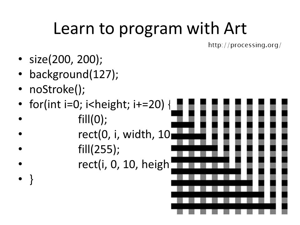 Learn to program with Art size(200, 200); background(127); noStroke(); for(int i=0; i<height; i+=20) { fill(0); rect(0, i, width, 10); fill(255); rect(i, 0, 10, height); } http://processing.org/