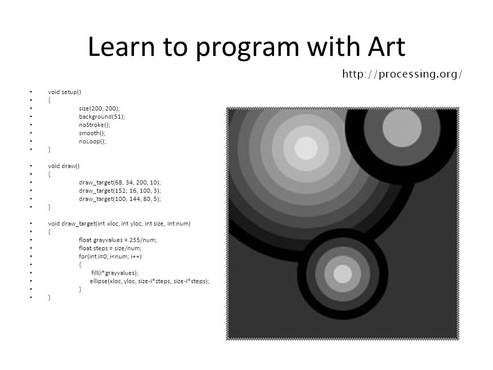 Learn to program with Art void setup() { size(200, 200); background(51); noStroke(); smooth(); noLoop(); } void draw() { draw_target(68, 34, 200, 10); draw_target(152, 16, 100, 3); draw_target(100, 144, 80, 5); } void draw_target(int xloc, int yloc, int size, int num) { float grayvalues = 255/num; float steps = size/num; for(int i=0; i<num; i++) { fill(i*grayvalues); ellipse(xloc, yloc, size-i*steps, size-i*steps); } } http://processing.org/