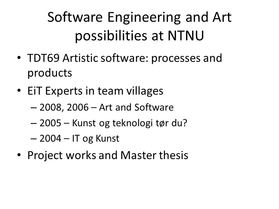 Software Engineering and Art possibilities at NTNU TDT69 Artistic software: processes and products EiT Experts in team villages – 2008, 2006 – Art and Software – 2005 – Kunst og teknologi tør du.